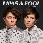 "Tegan and Sara ""I Was A Fool"""