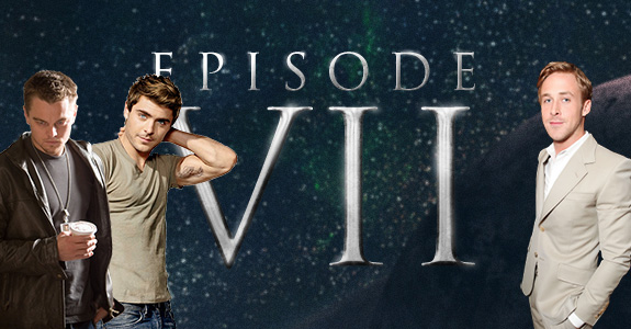 Star Wars Episode: VII … Ryan Gosling, Leonardo DiCaprio and Zac Efron?